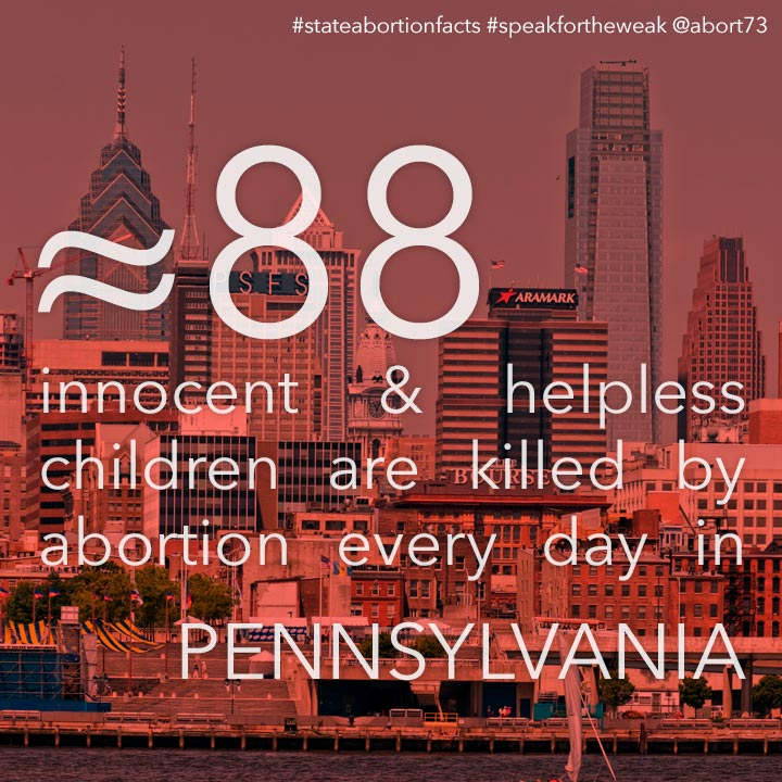 ≈ 85 innocent & helpless children are killed by abortion every day in Pennsylvania